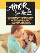 libro Amor Sin Limites: Como Abrir El Corazon Para Controlar Las Emociones, Mejorar Relaciones, Motivarse, Aceptarse Y Liberarse A Uno Mismo