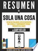 Resumen De  Solo Una Cosa: Detras De Cualquier Exito Se Encuentra Una Sencilla Y Soprendente Verdad, Enfocate En Lo Unico   De Gary Keller