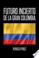 libro Futuro Incierto De La Gran Colombia