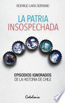 La Patria Insospechada. Episodios Ignorados De La Historia De Chile