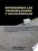 Entendiendo Las Probabilidades Y CalculÁndolas: Fundamentos De La Teoría De La Probabilidad Y Guía De Cálculo Para Principiantes, Con Aplicaciones En Los Juegos De Azar Y En La Vida Cotidiana