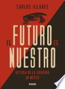 El Futuro Es Nuestro. Una Historia De La Izquierda Mexicana