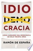 Idiocracia. Cómo Cargarse Una Democracia En Solo Treinta Años